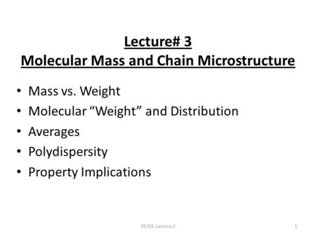 "PE335 Lecture 21 Lecture# 3 Molecular Mass and Chain Microstructure Mass vs. Weight Molecular ""Weight"" and Distribution Averages Polydispersity Property."