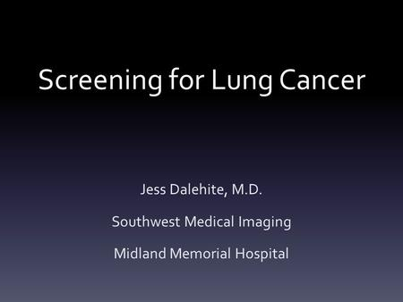 Screening for Lung Cancer Jess Dalehite, M.D. Southwest Medical Imaging Midland Memorial Hospital.