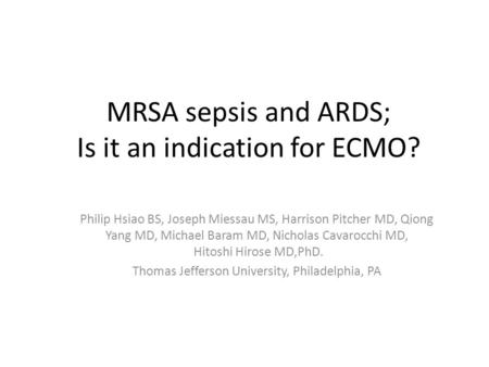 MRSA sepsis and ARDS; Is it an indication for ECMO? Philip Hsiao BS, Joseph Miessau MS, Harrison Pitcher MD, Qiong Yang MD, Michael Baram MD, Nicholas.