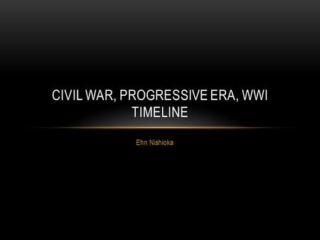 Ehn Nishioka CIVIL WAR, PROGRESSIVE ERA, WWI TIMELINE.