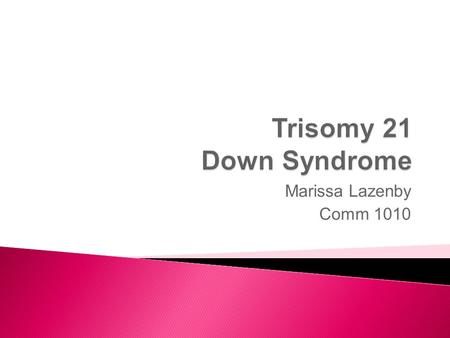 Marissa Lazenby Comm 1010. There's an extra number 21 chromosome, which makes the child have Down Syndrome.
