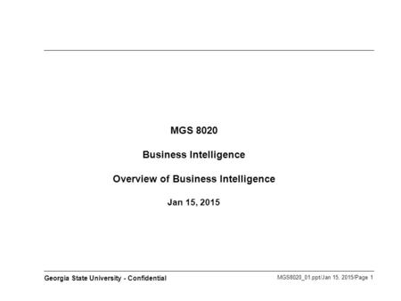 MGS8020_01.ppt/Jan 15, 2015/Page 1 Georgia State University - Confidential MGS 8020 Business Intelligence Overview of Business Intelligence Jan 15, 2015.