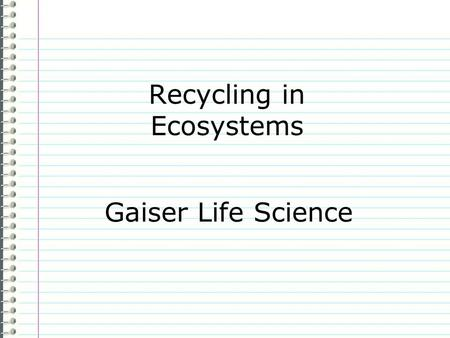 "Recycling in Ecosystems Gaiser Life Science Know How does the Earth recycle? (not human recycling) Evidence Page # ""I don't know anything."" is not an."