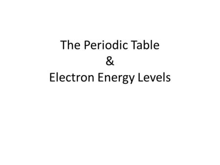 The Periodic Table & Electron Energy Levels