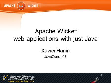 Apache Wicket: web applications with just Java Xavier Hanin JavaZone '07.