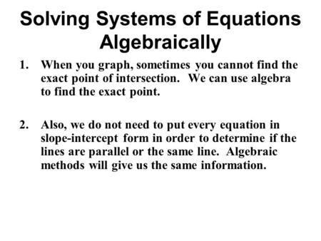 Solving Systems of Equations Algebraically 1.When you graph, sometimes you cannot find the exact point of intersection. We can use algebra to find the.