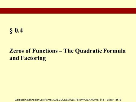 Goldstein/Schneider/Lay/Asmar, CALCULUS AND ITS APPLICATIONS, 11e – Slide 1 of 78 § 0.4 Zeros of Functions – The Quadratic Formula and Factoring.
