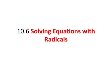 10.6 Solving Equations with Radicals. Solve radical equations by using the power rule. Objective 1 Slide 10.6- 2.