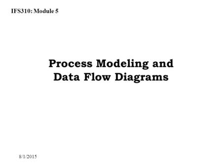 IFS310: Module 5 8/1/2015 Process Modeling and Data Flow Diagrams.