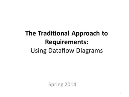 The Traditional Approach to Requirements: Using Dataflow Diagrams Spring 2014 1.