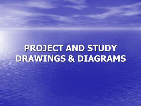 PROJECT AND STUDY DRAWINGS & DIAGRAMS