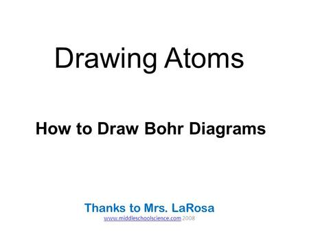 Drawing Atoms Thanks to Mrs. LaRosa www.middleschoolscience.comwww.middleschoolscience.com 2008 How to Draw Bohr Diagrams.
