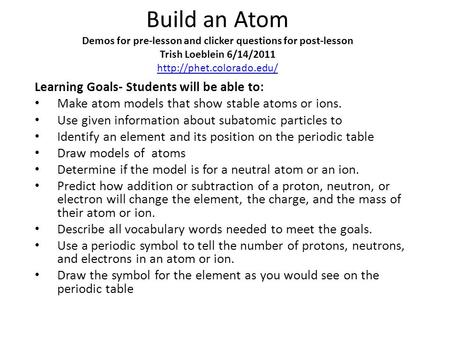 Build an Atom Demos for pre-lesson and clicker questions for post-lesson Trish Loeblein 6/14/2011 http://phet.colorado.edu/ Learning Goals- Students will.