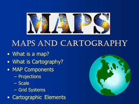 MAPS AND CARTOGRAPHY What is a map? What is Cartography?