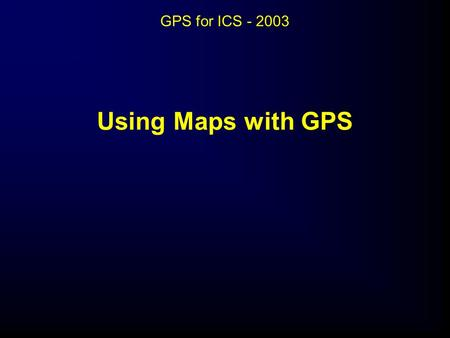 GPS for ICS - 2003 Using Maps with GPS Using Maps with GPS.