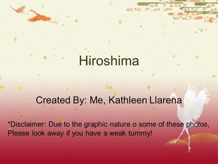 Hiroshima Created By: Me, Kathleen Llarena *Disclaimer: Due to the graphic nature o some of these photos, Please look away if you have a weak tummy!