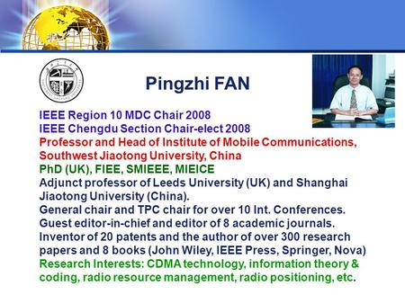 LOGO Pingzhi FAN IEEE Region 10 MDC Chair 2008 IEEE Chengdu Section Chair-elect 2008 Professor and Head of Institute of Mobile Communications, Southwest.
