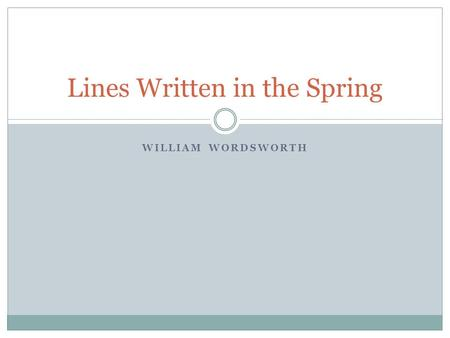WILLIAM WORDSWORTH Lines Written in the Spring. William Wordsworth 1770-1850 William was born in Cumberland, England to be the son of John Wordsworth.