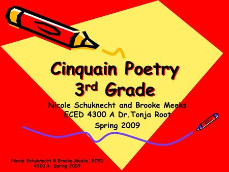 Cinquain Poetry 3 rd Grade Nicole Schuknecht and Brooke Meeks ECED 4300 A Dr.Tonja Root Spring 2009 Nicole Schuknecht & Brooke Meeks, ECED 4300 A. Spring.