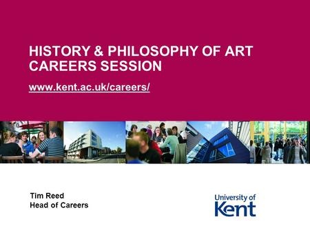 HISTORY & PHILOSOPHY OF ART CAREERS SESSION www.kent.ac.uk/careers/ Tim Reed Head of Careers.
