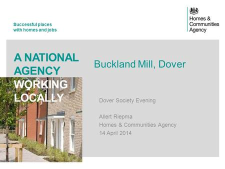 Successful places with homes and jobs A NATIONAL AGENCY WORKING LOCALLY Buckland Mill, Dover Dover Society Evening Allert Riepma Homes & Communities Agency.