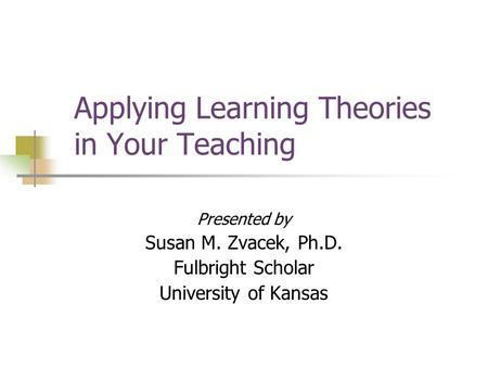 Applying Learning Theories in Your Teaching Presented by Susan M. Zvacek, Ph.D. Fulbright Scholar University of Kansas.