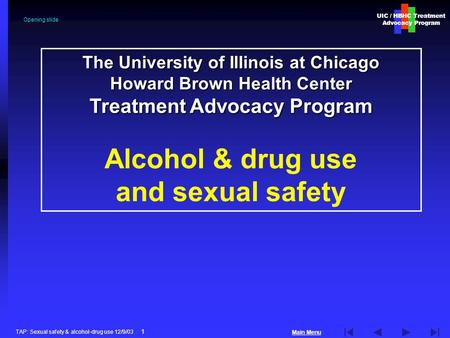Main Menu UIC / HBHC Treatment Advocacy Program TAP: Sexual safety & alcohol-drug use 12/9/03 1 The University of Illinois at Chicago Howard Brown Health.