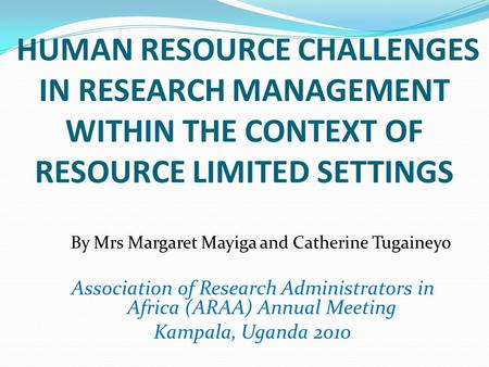 HUMAN RESOURCE CHALLENGES IN RESEARCH MANAGEMENT WITHIN THE CONTEXT OF RESOURCE LIMITED SETTINGS By Mrs Margaret Mayiga and Catherine Tugaineyo Association.
