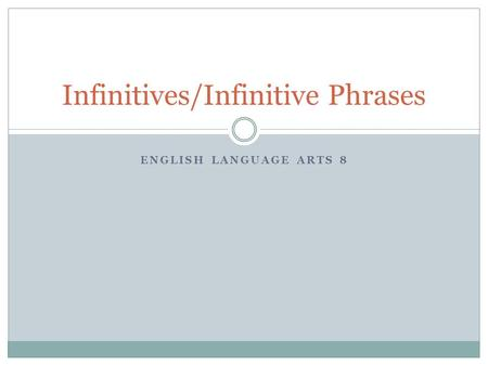 ENGLISH LANGUAGE ARTS 8 Infinitives/Infinitive Phrases.