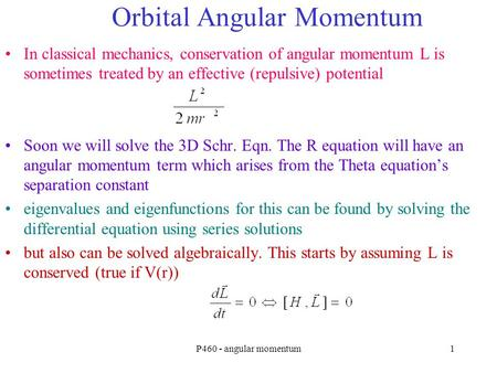 P460 - angular momentum1 Orbital Angular Momentum In classical mechanics, conservation of angular momentum L is sometimes treated by an effective (repulsive)