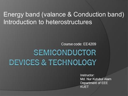 Course code: EE4209 Instructor: Md. Nur Kutubul Alam Department of EEE KUET Energy band (valance & Conduction band) Introduction to heterostructures.