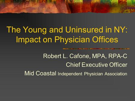 The Young and Uninsured in NY: Impact on Physician Offices Robert L. Cafone, MPA, RPA-C Chief Executive Officer Mid Coastal Independent Physician Association.