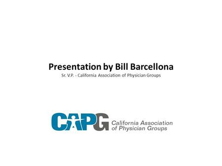 Presentation by Bill Barcellona Sr. V.P. - California Association of Physician Groups.