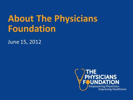 About The Physicians Foundation June 15, 2012. Board members and affiliations Louis J. Goodman, PhD, Texas Medical Association Alan Plummer, MD, Medical.