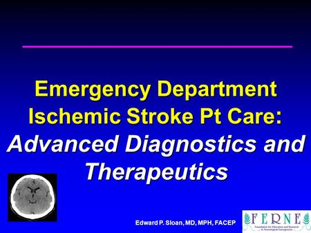 Edward P. Sloan, MD, MPH, FACEP Emergency Department Ischemic Stroke Pt Care : Advanced Diagnostics and Therapeutics.