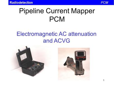 1 Pipeline Current Mapper PCM RadiodetectionPCM Electromagnetic AC attenuation and ACVG.