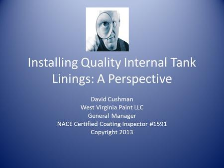 Installing Quality Internal Tank Linings: A Perspective David Cushman West Virginia Paint LLC General Manager NACE Certified Coating Inspector #1591 Copyright.