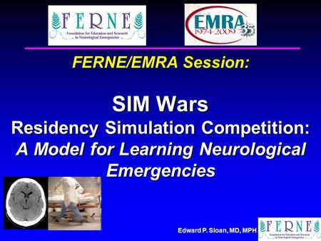 Edward P. Sloan, MD, MPH FERNE/EMRA Session: SIM Wars Residency Simulation Competition: A Model for Learning Neurological Emergencies.