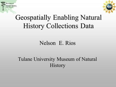 Nelson E. Rios Tulane University Museum of Natural History Geospatially Enabling Natural History Collections Data.