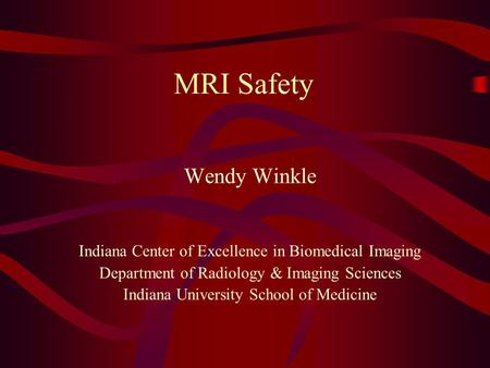 MRI Safety Wendy Winkle Indiana Center of Excellence in Biomedical Imaging Department of Radiology & Imaging Sciences Indiana University School of Medicine.