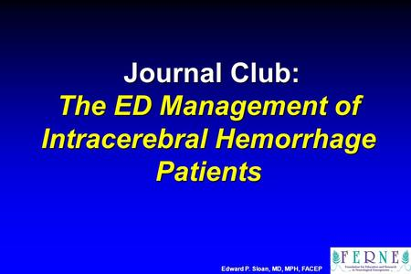 Journal Club: The ED Management of Intracerebral Hemorrhage Patients Journal Club: The ED Management of Intracerebral Hemorrhage Patients Edward P. Sloan,