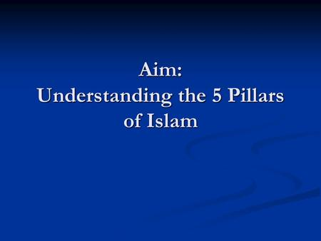Aim: Understanding the 5 Pillars of Islam