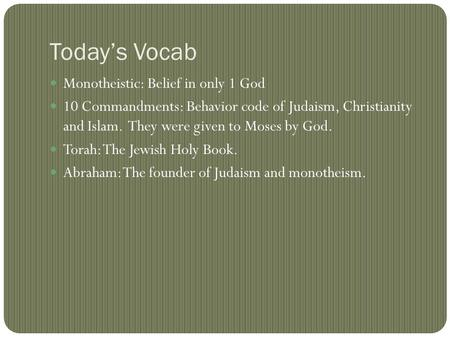 Today's Vocab Monotheistic: Belief in only 1 God 10 Commandments: Behavior code of Judaism, Christianity and Islam. They were given to Moses by God. Torah: