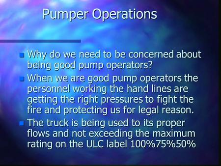 Pumper Operations n Why do we need to be concerned about being good pump operators? n When we are good pump operators the personnel working the hand lines.