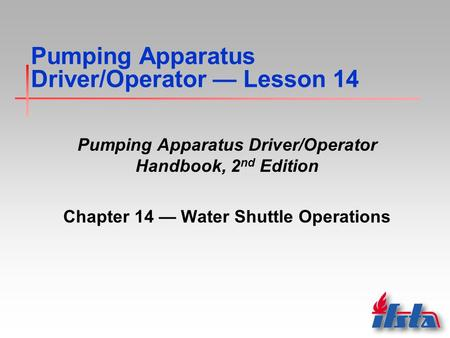 Pumping Apparatus Driver/Operator — Lesson 14 Pumping Apparatus Driver/Operator Handbook, 2 nd Edition Chapter 14 — Water Shuttle Operations.