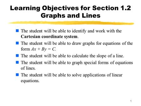 1 Learning Objectives for Section 1.2 Graphs and Lines The student will be able to identify and work with the Cartesian coordinate system. The student.