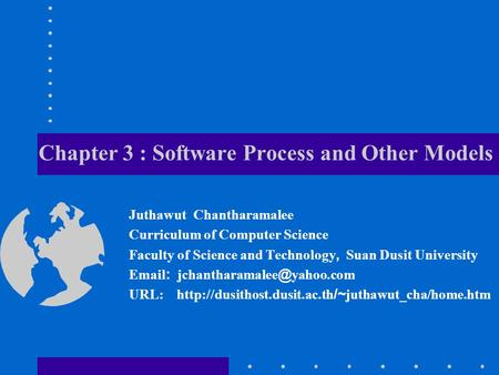 Chapter 3 : Software Process and Other Models Juthawut Chantharamalee Curriculum of Computer Science Faculty of Science and Technology, Suan Dusit University.