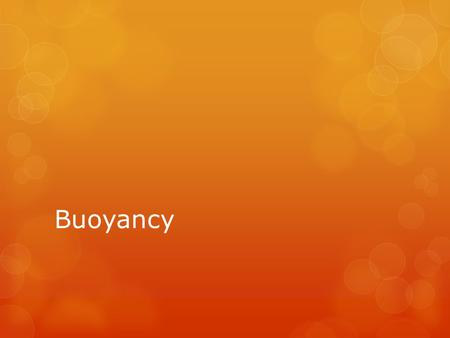 Buoyancy. Definitions  Buoyancy:  Is a force that acts upward, opposite gravitational force of the floating object.  It is equal in magnitude to the.