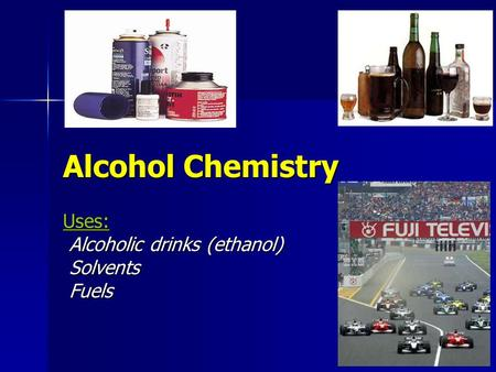 Alcohol Chemistry Uses: Alcoholic drinks (ethanol) Alcoholic drinks (ethanol) Solvents Solvents Fuels Fuels.