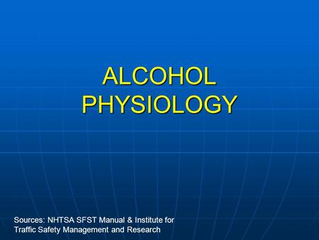 ALCOHOL PHYSIOLOGY Sources: NHTSA SFST Manual & Institute for Traffic Safety Management and Research.